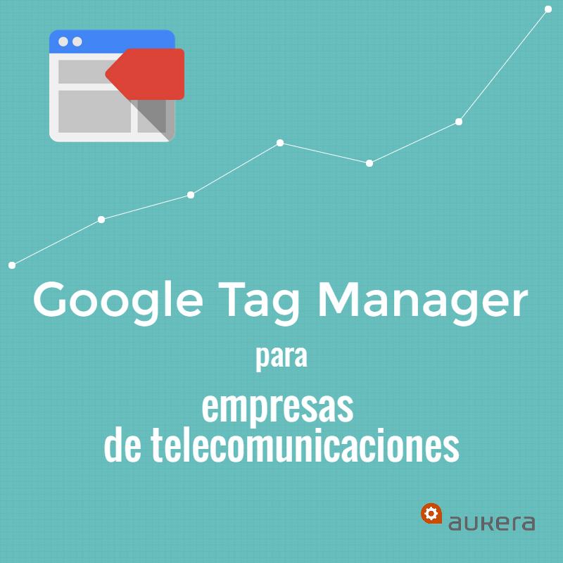 Google Tag Manager para empresas de telecomunicaciones