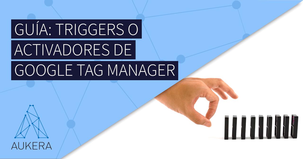 Guía: triggers o activadores de Google Tag Manager
