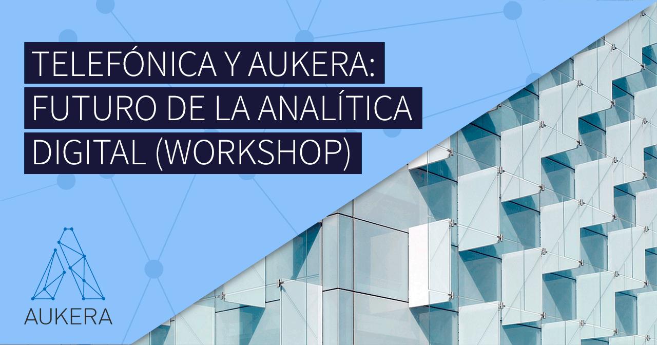 Workshop Telefónica y Aukera: el futuro de la analítica digital